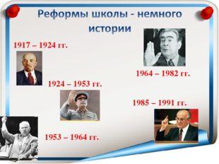 1917 – 1924 гг. 1924 – 1953 гг. 1953 – 1964 гг. 1964 – 1982 гг. 1985 – 1991 гг.