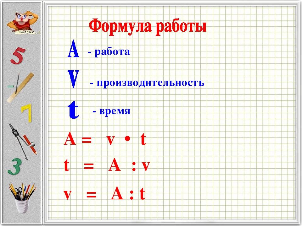 - работа - производительность - время А = v • t t = А : v v = А : t