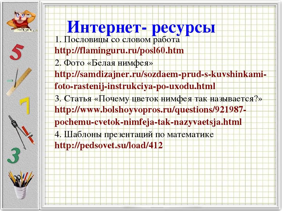 Интернет- ресурсы 1. Пословицы со словом работа http://flaminguru.ru/posl60.h...