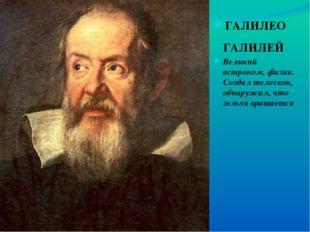 ГАЛИЛЕО ГАЛИЛЕЙ Великий астроном, физик. Создал телескоп, обнаружил, что земл