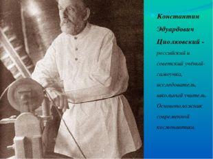 Константин Эдуардович Циолковский - российский и советский учёный-самоучка, и