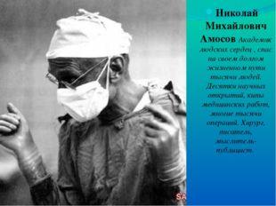 Николай Михайлович Амосов Академик людских сердец , спас на своем долгом жизн