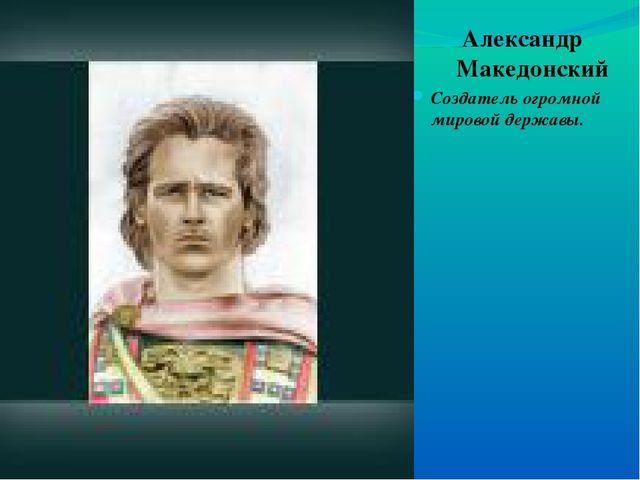 Александр Македонский Создатель огромной мировой державы.