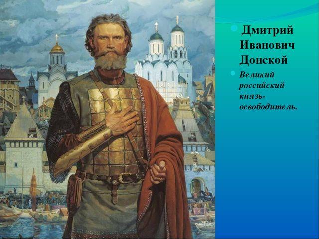 Дмитрий Иванович Донской Великий российский князь-освободитель.