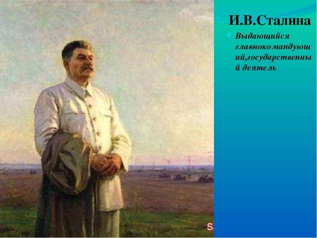 И.В.Сталина Выдающийся главнокомандующий,государственный деятель