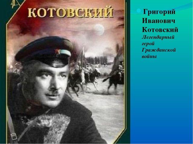 Григорий Иванович Котовский Легендарный герой Гражданской войны