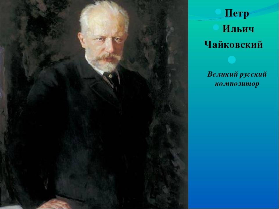Петр Ильич Чайковский Великий русский композитор