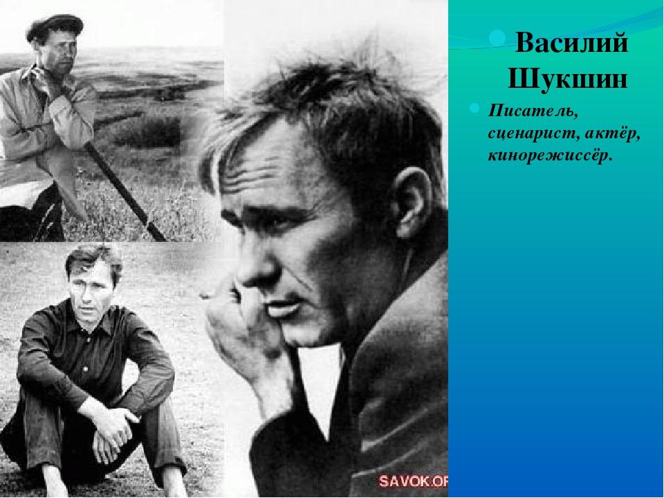 Василий Шукшин Писатель, сценарист, актёр, кинорежиссёр.