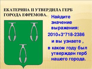 ЕКАТЕРИНА II УТВЕРДИЛА ГЕРБ ГОРОДА ЕФРЕМОВА. Найдите значение выражения: 2010