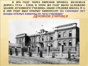 В 1874 ГОДУ ЧЕРЕЗ ЕФРЕМОВ ПРОШЛА ЖЕЛЕЗНАЯ ДОРОГА ТУЛА – ЕЛЕЦ. В ЭТОМ ЖЕ ГОДУ