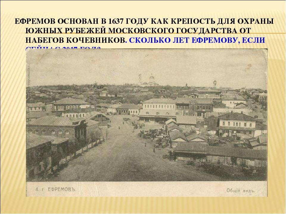 ЕФРЕМОВ ОСНОВАН В 1637 ГОДУ КАК КРЕПОСТЬ ДЛЯ ОХРАНЫ ЮЖНЫХ РУБЕЖЕЙ МОСКОВСКОГО...