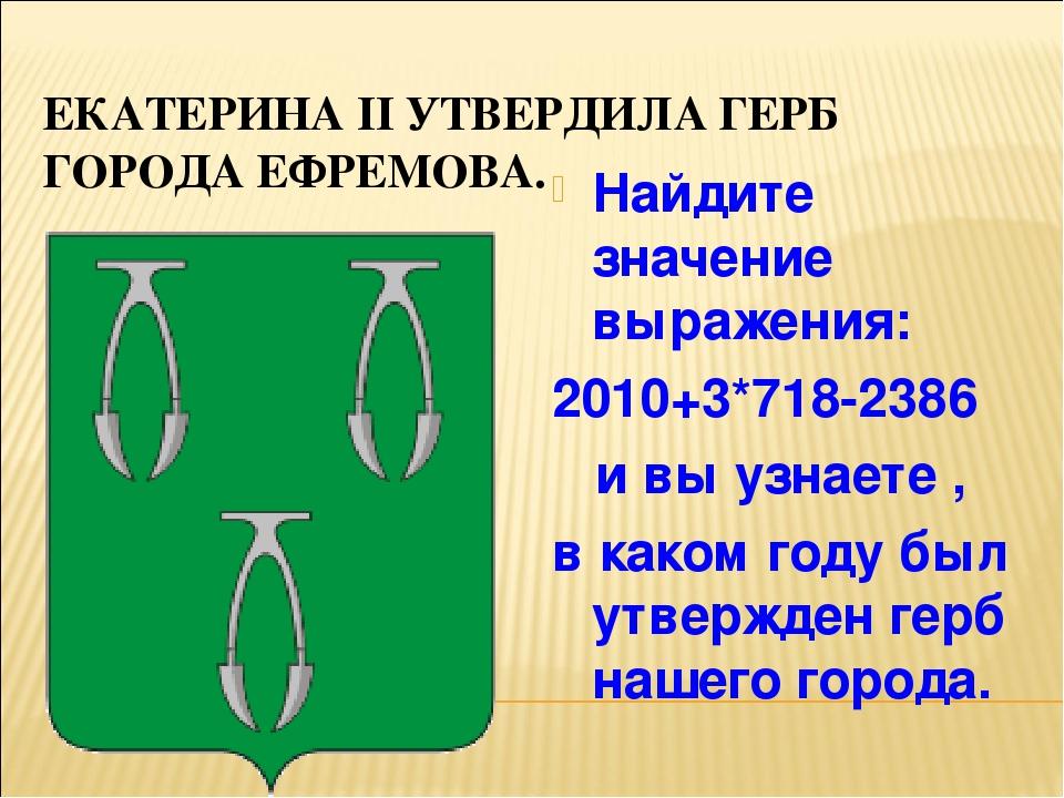 ЕКАТЕРИНА II УТВЕРДИЛА ГЕРБ ГОРОДА ЕФРЕМОВА. Найдите значение выражения: 2010...