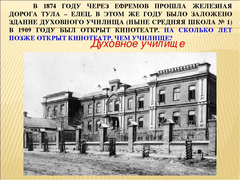 В 1874 ГОДУ ЧЕРЕЗ ЕФРЕМОВ ПРОШЛА ЖЕЛЕЗНАЯ ДОРОГА ТУЛА – ЕЛЕЦ. В ЭТОМ ЖЕ ГОДУ...