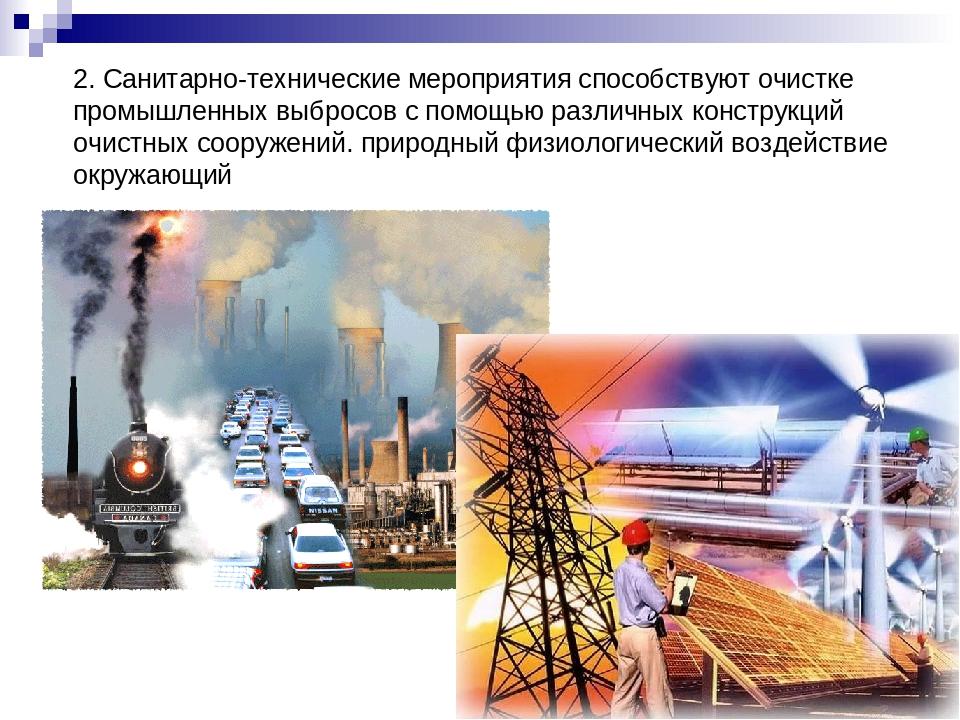 2. Санитарно-технические мероприятия способствуют очистке промышленных выброс...