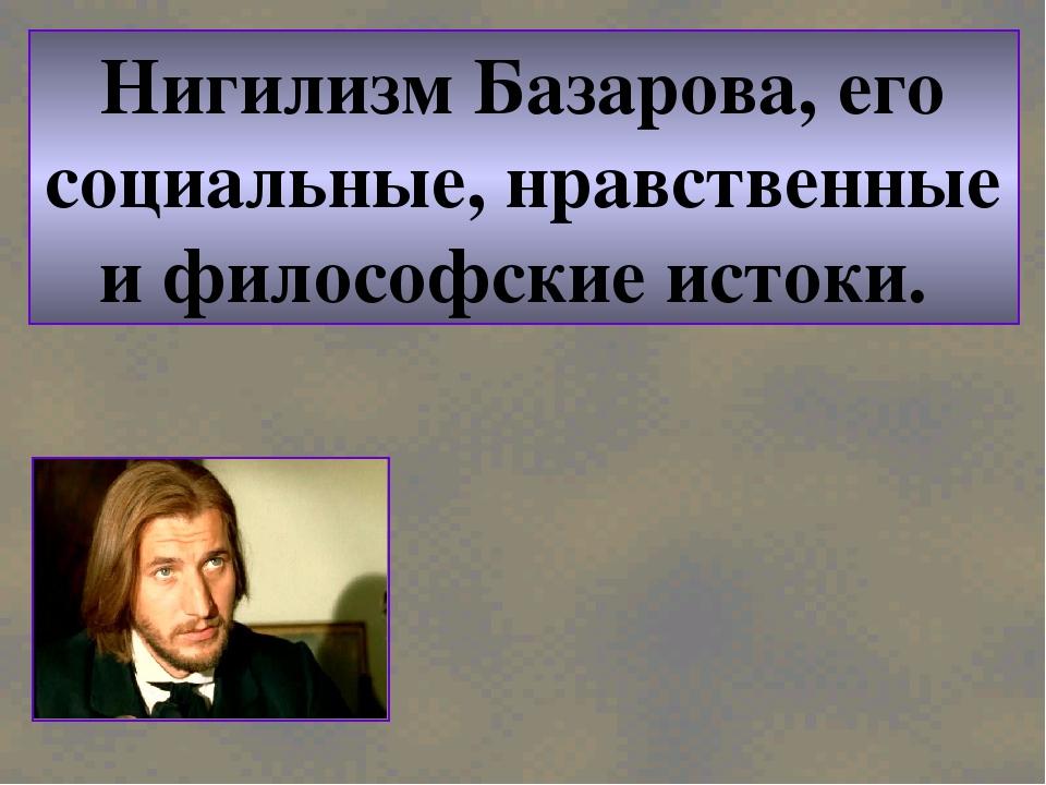 Нигилизм Базарова, его социальные, нравственные и философские истоки.