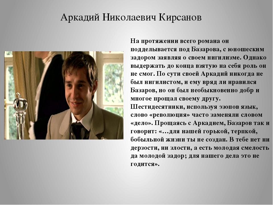 На протяжении всего романа он подделывается под Базарова, с юношеским задором...