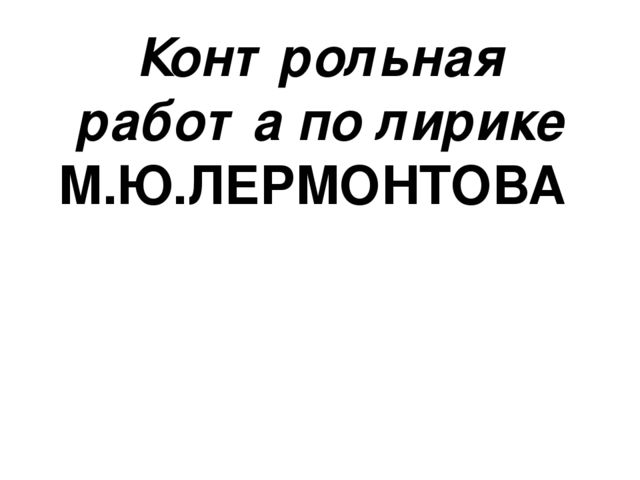 Контрольная работа по литературе Лирика М Ю Лермонтова класс  Контрольная работа по лирике М Ю ЛЕРМОНТОВА