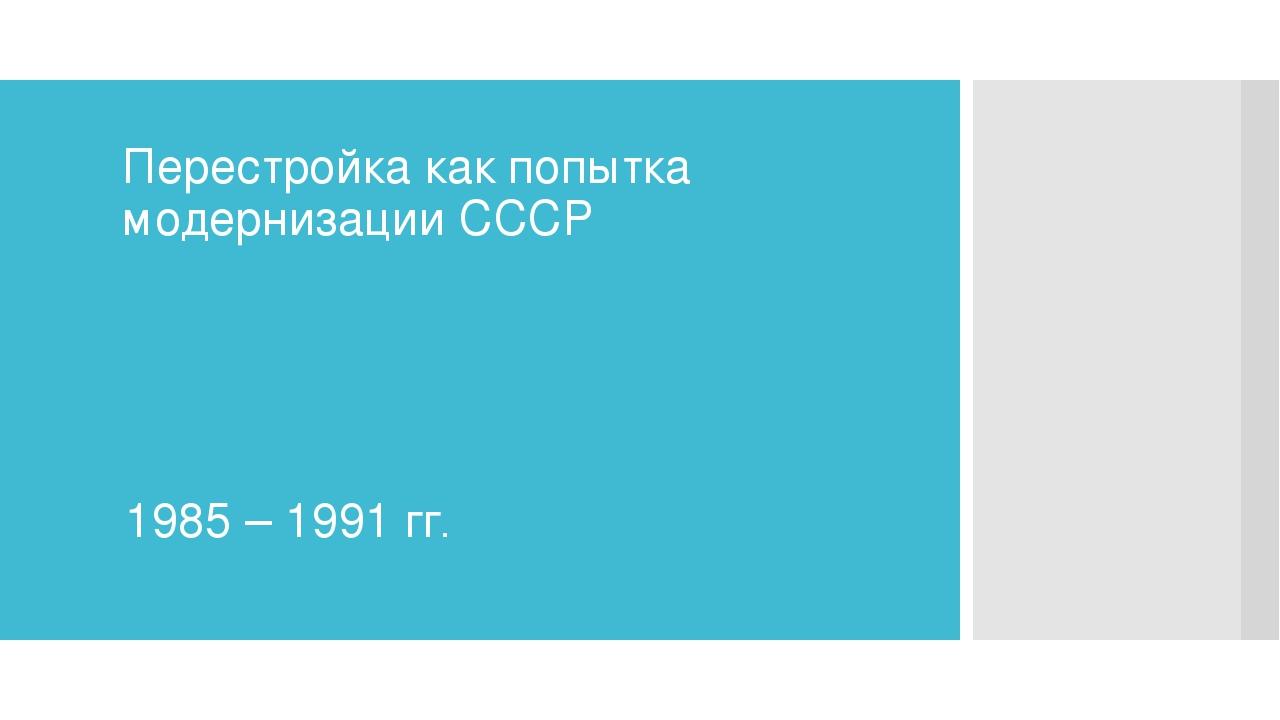 Перестройка как попытка модернизации СССР 1985 – 1991 гг.