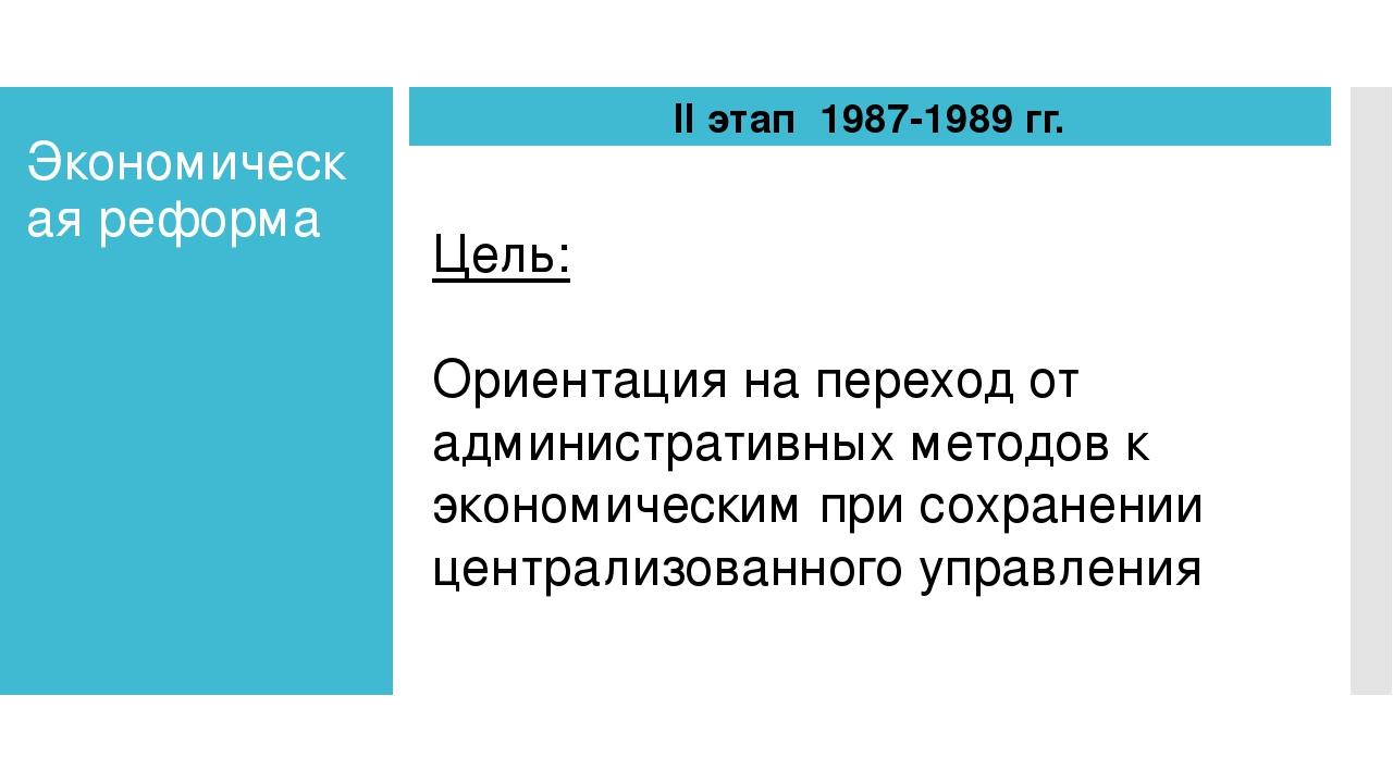 Экономическая реформа II этап 1987-1989 гг. Цель: Ориентация на переход от ад...