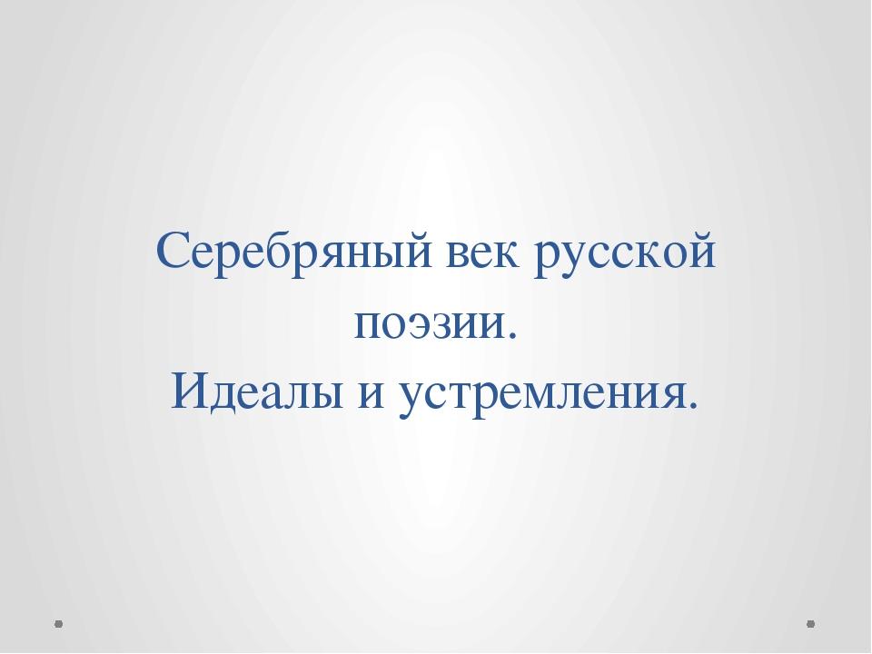 Серебряный век русской поэзии. Идеалы и устремления.