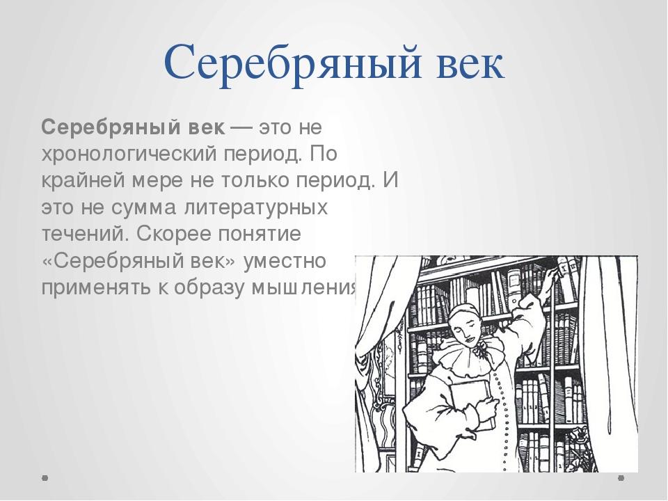 Серебряный век Серебряный век — это не хронологический период. По крайней мер...