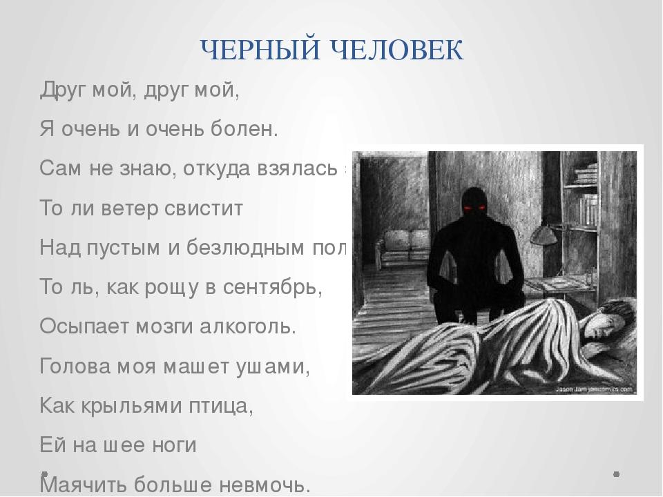 ЧЕРНЫЙ ЧЕЛОВЕК Друг мой, друг мой, Я очень и очень болен. Сам не знаю, откуда...