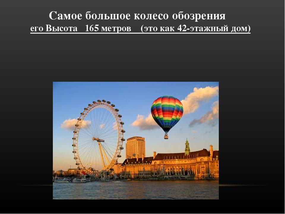 Самое большое колесо обозрения его Высота 165 метров (это как 42-этажный дом)
