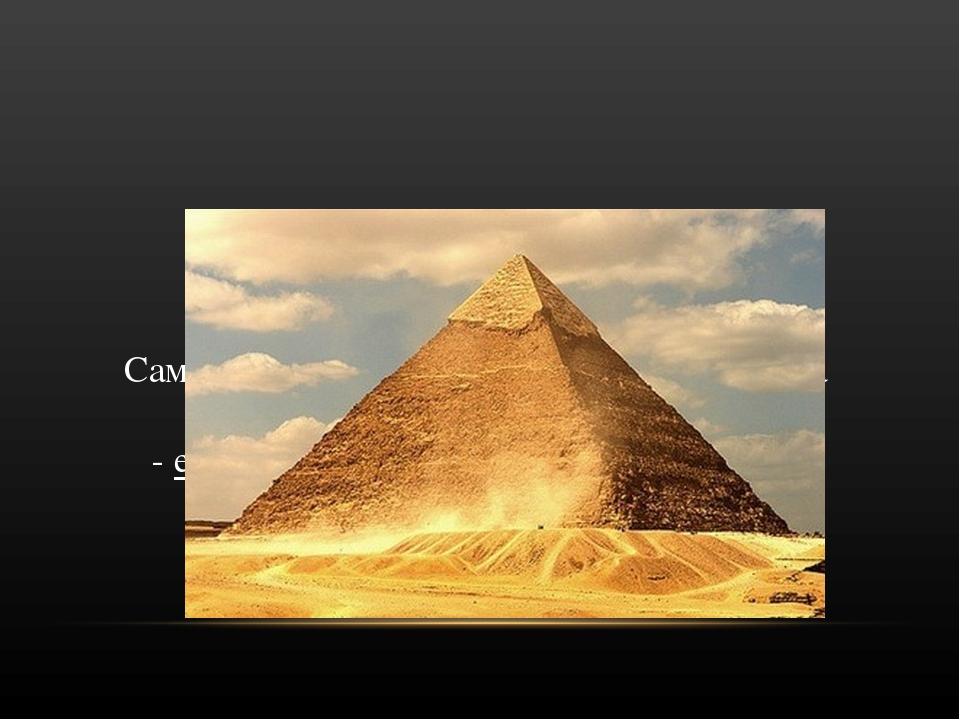 Самой большой пирамидой Древнего Египта является пирамида Хеопса. - ее высот...