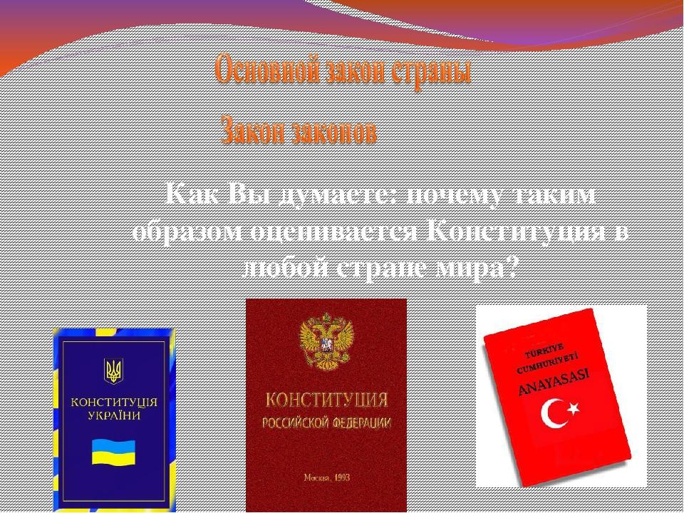 Как Вы думаете: почему таким образом оценивается Конституция в любой стране м...