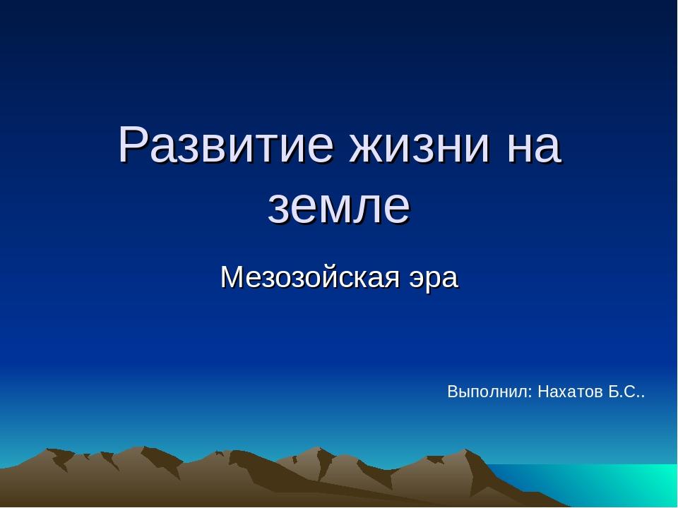 Развитие жизни на земле Мезозойская эра Выполнил: Нахатов Б.С..