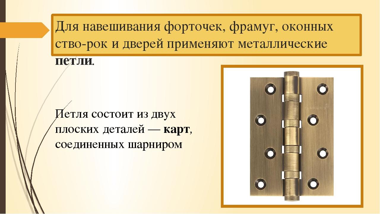 Для навешивания форточек, фрамуг, оконных створок и дверей применяют мет...