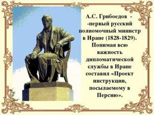 А.С. Грибоедов - -первый русский полномочный министр в Иране (1828-1829). Пон