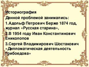 Историография Данной проблемой занимались: 1.Адольф Петрович Берже 1874 год,