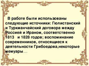В работе были использованы следующие источники: Гюлистанский и Туркманчайски