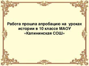 Работа прошла апробацию на уроках истории в 10 классе МАОУ «Калининская СОШ»