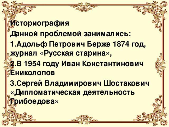 Историография Данной проблемой занимались: 1.Адольф Петрович Берже 1874 год,...