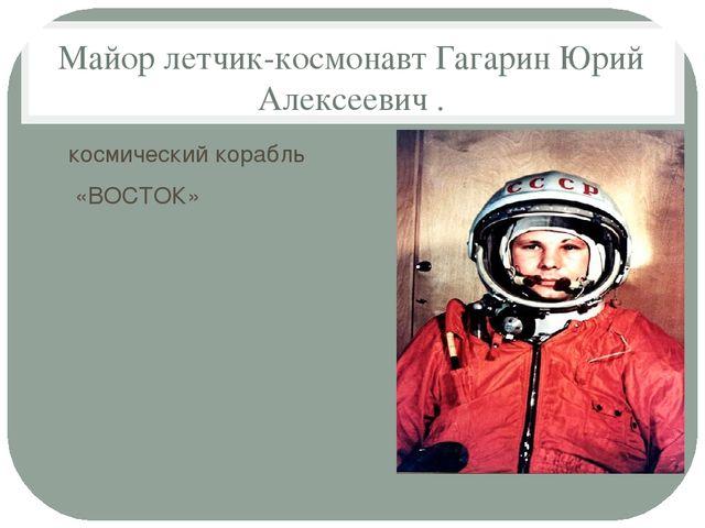 Майор летчик-космонавт Гагарин Юрий Алексеевич . космический корабль «ВОСТОК»