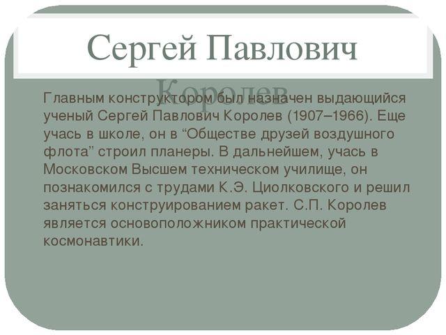 Сергей Павлович Королев Главным конструктором был назначен выдающийся ученый...