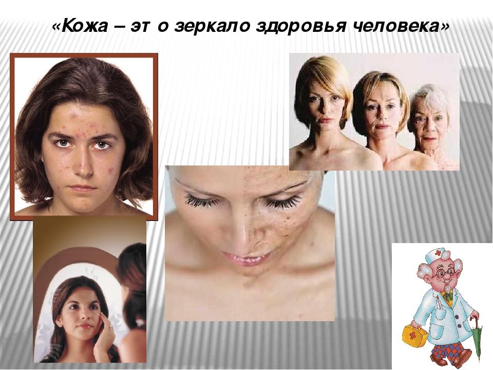 «Верите ли вы, что…» … кожу называют «зеркалом здоровья и болезни». … в коже...