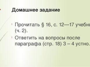 Домашнее задание Прочитать § 16, с. 12—17 учебника (ч. 2). Ответить на вопрос