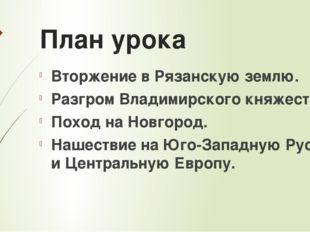 План урока Вторжение в Рязанскую землю. Разгром Владимирского княжества. Пох