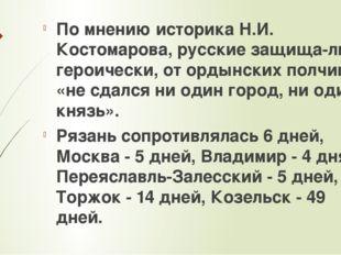 По мнению историка Н.И. Костомарова, русские защищались героически, от ордын