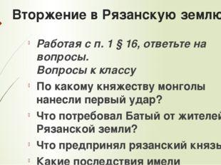 Вторжение в Рязанскую землю Работая с п. 1 § 16, ответьте на вопросы. Вопросы