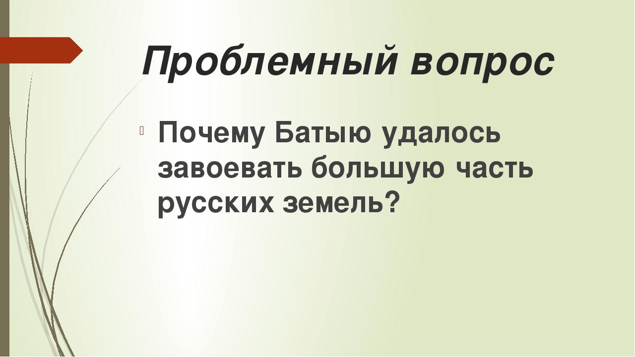 Проблемный вопрос Почему Батыю удалось завоевать большую часть русских земель?