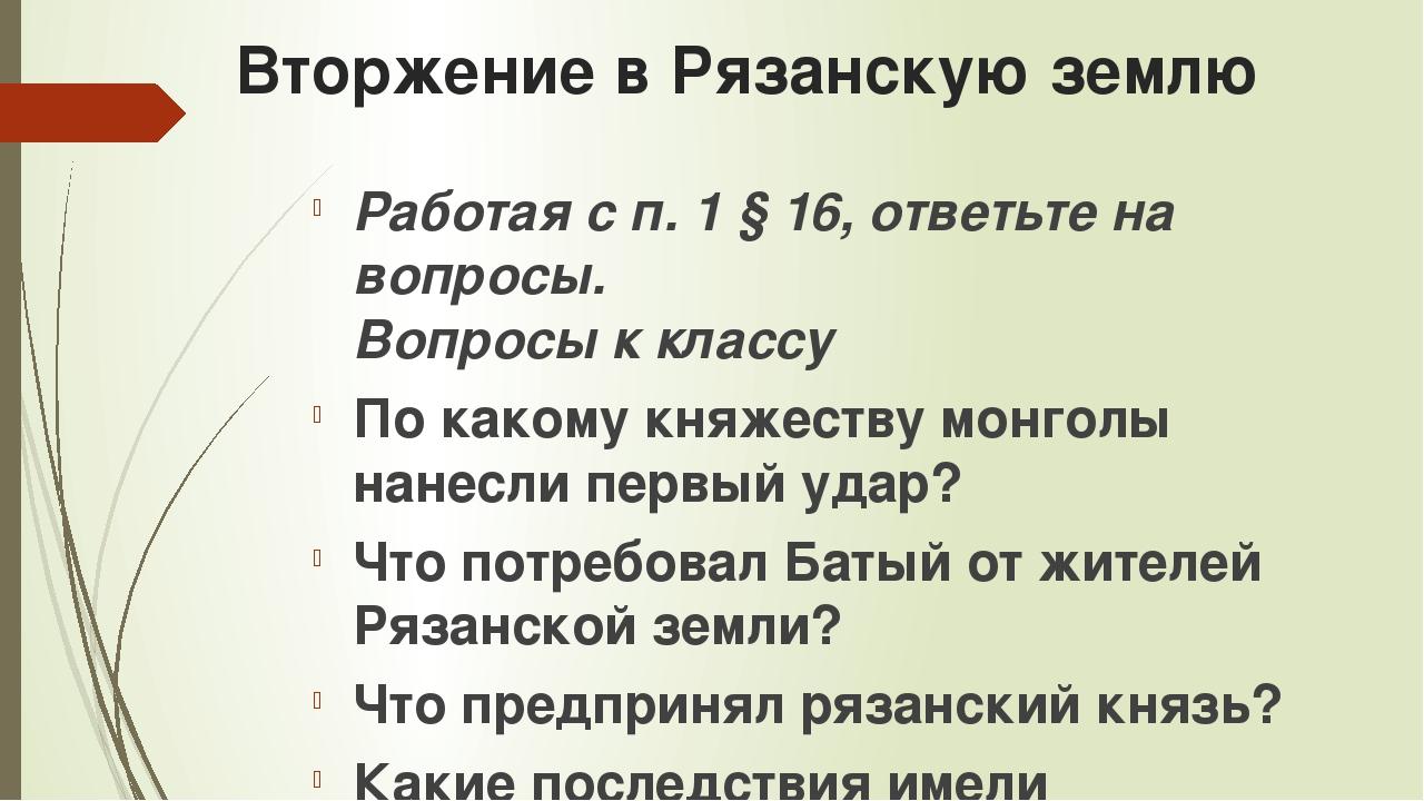Вторжение в Рязанскую землю Работая с п. 1 § 16, ответьте на вопросы. Вопросы...