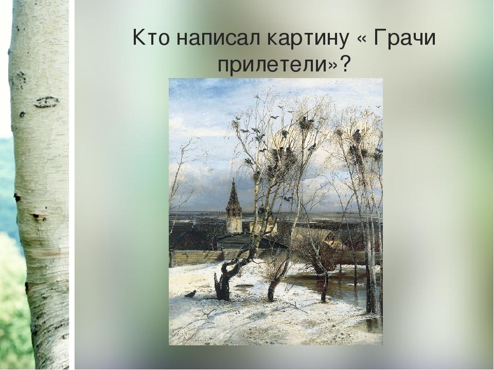 Кто написал картину « Грачи прилетели»?