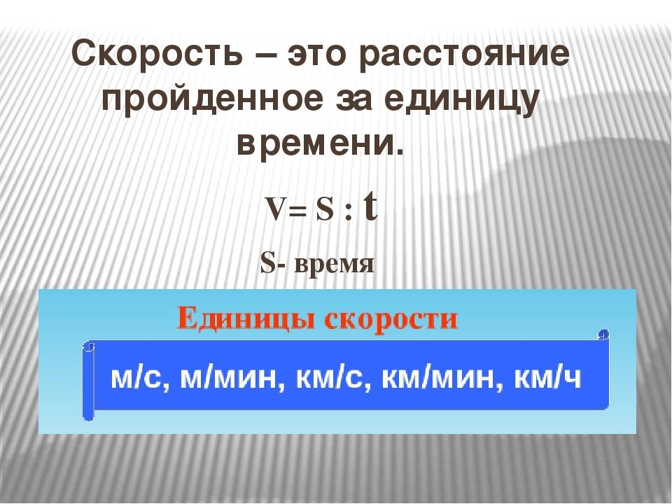 Скорость – это расстояние пройденное за единицу времени. V= S : t S- время t=...