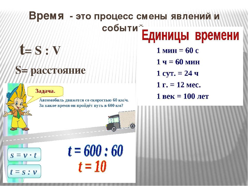 Время - это процесс смены явлений и событий. t= S : V S= расстояние V= скорость
