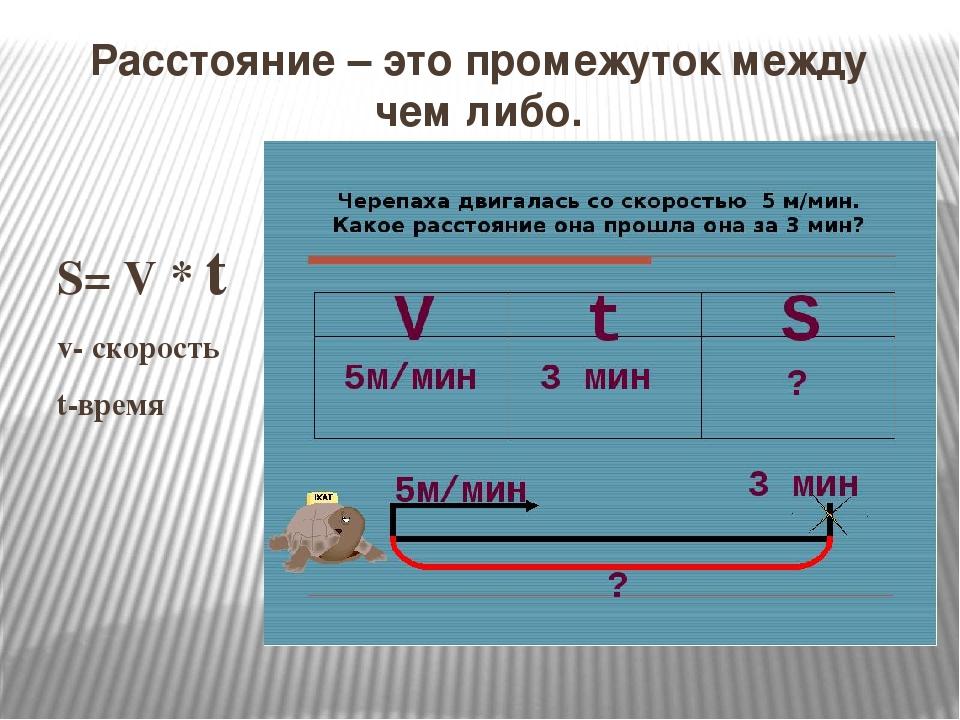 Расстояние – это промежуток между чем либо. S= V * t v- скорость t-время