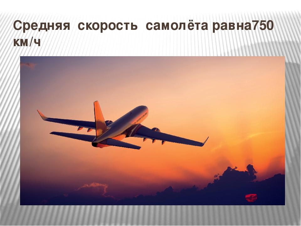 Средняя скорость самолёта равна750 км/ч